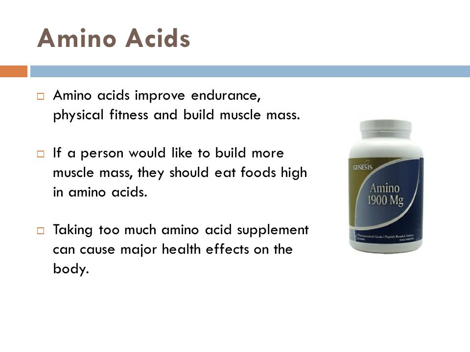 Amino Acids Amino acids improve endurance, physical fitness and build muscle mass.