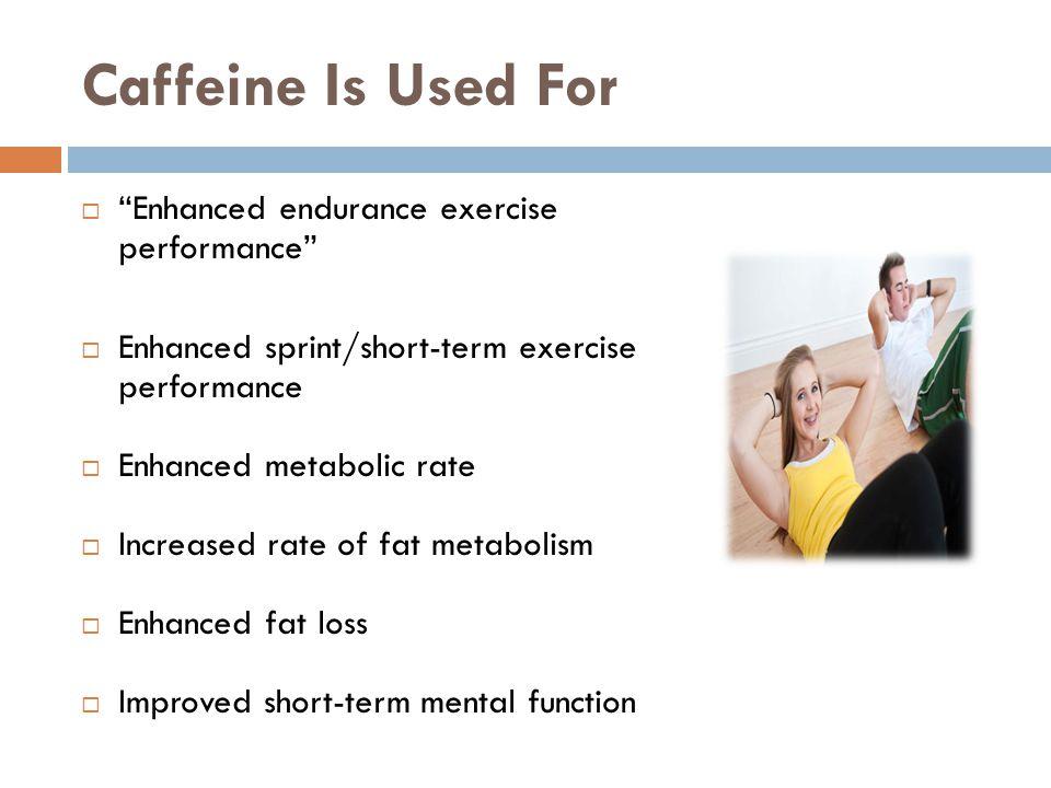 Caffeine Is Used For Enhanced endurance exercise performance Enhanced sprint/short-term exercise performance Enhanced metabolic rate Increased rate of fat metabolism Enhanced fat loss Improved short-term mental function