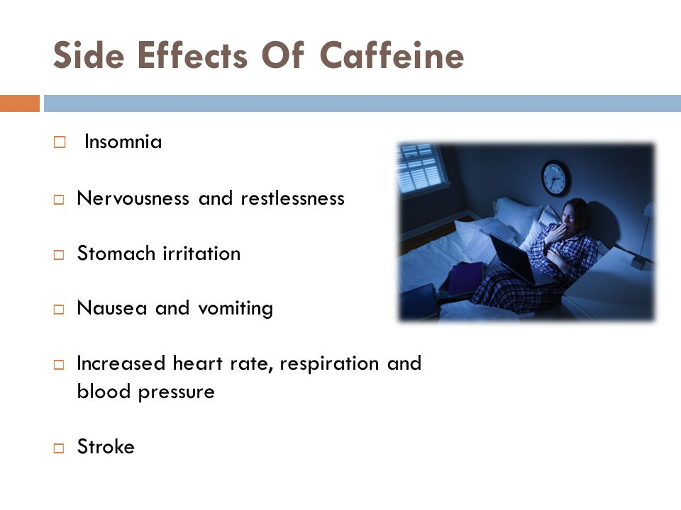 Side Effects Of Caffeine Insomnia Nervousness and restlessness Stomach irritation Nausea and vomiting Increased heart rate, respiration and blood pressure Stroke