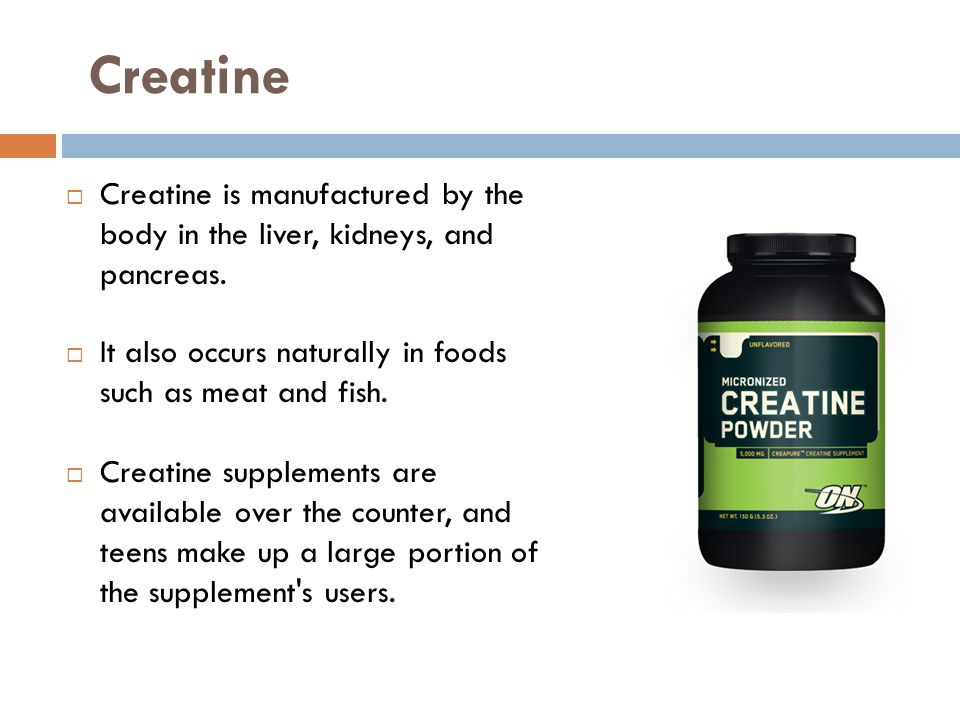 Creatine is manufactured by the body in the liver, kidneys, and pancreas.