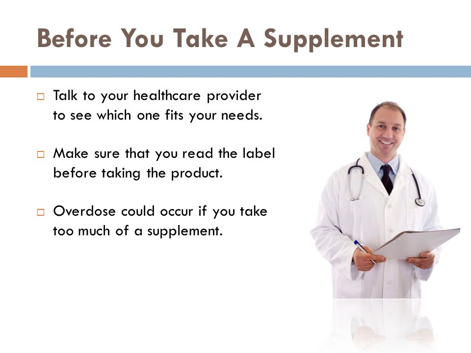 Before You Take A Supplement Talk to your healthcare provider to see which one fits your needs.