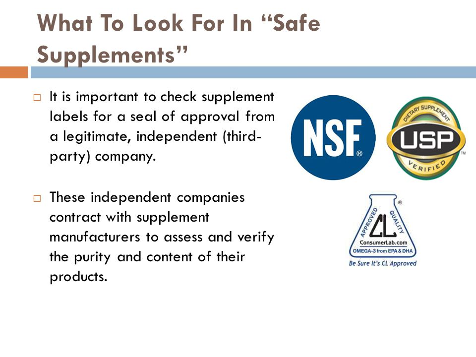 What To Look For In Safe Supplements It is important to check supplement labels for a seal of approval from a legitimate, independent (third- party) company.
