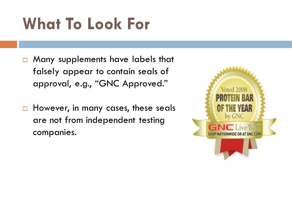 What To Look For Many supplements have labels that falsely appear to contain seals of approval, e.g., GNC Approved.