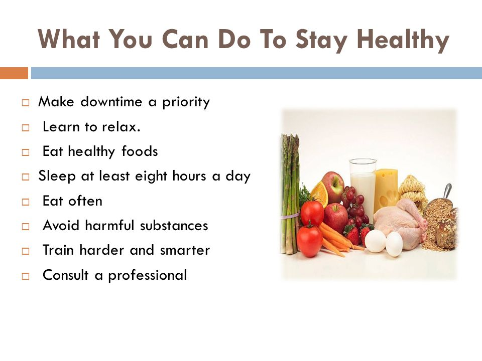 What You Can Do To Stay Healthy Make downtime a priority Learn to relax.