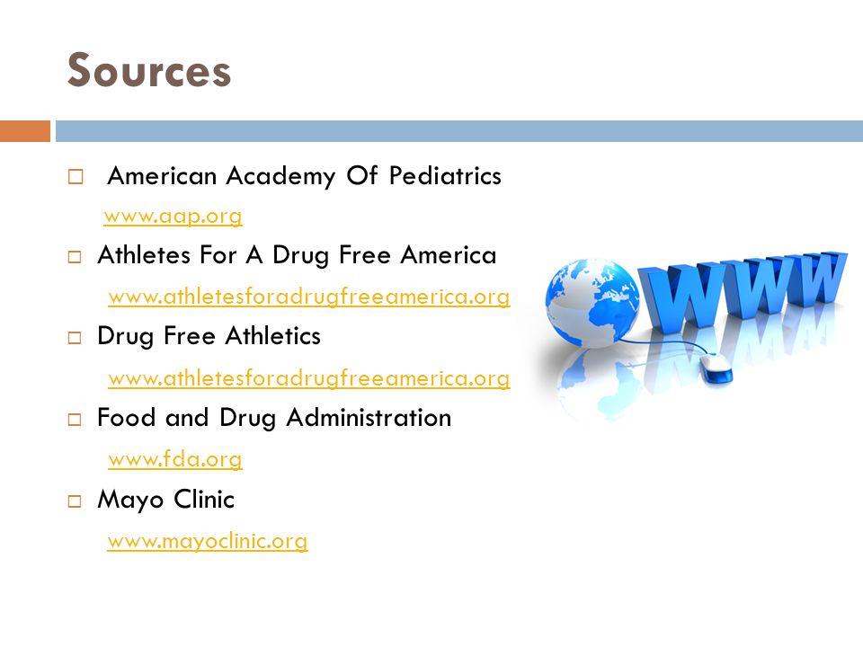 Sources American Academy Of Pediatrics www.aap.org Athletes For A Drug Free America www.athletesforadrugfreeamerica.org Drug Free Athletics www.athletesforadrugfreeamerica.org Food and Drug Administration www.fda.org Mayo Clinic www.mayoclinic.org