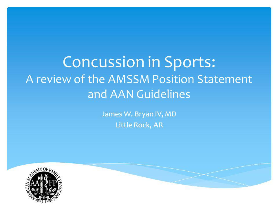 Concussion in Sports: A review of the AMSSM Position Statement and AAN Guidelines James W. Bryan IV, MD Little Rock, AR