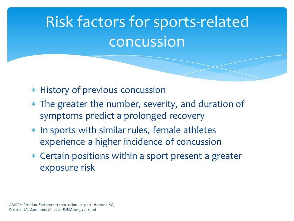 History of previous concussion The greater the number, severity, and duration of symptoms predict a prolonged recovery In sports with similar rules, f
