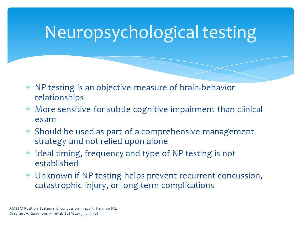 NP testing is an objective measure of brain-behavior relationships More sensitive for subtle cognitive impairment than clinical exam Should be used as