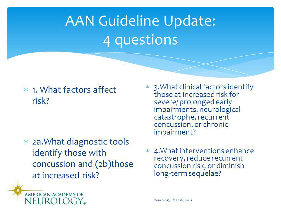 AAN Guideline Update: 4 questions 1. What factors affect risk? 2a.What diagnostic tools identify those with concussion and (2b)those at increased risk