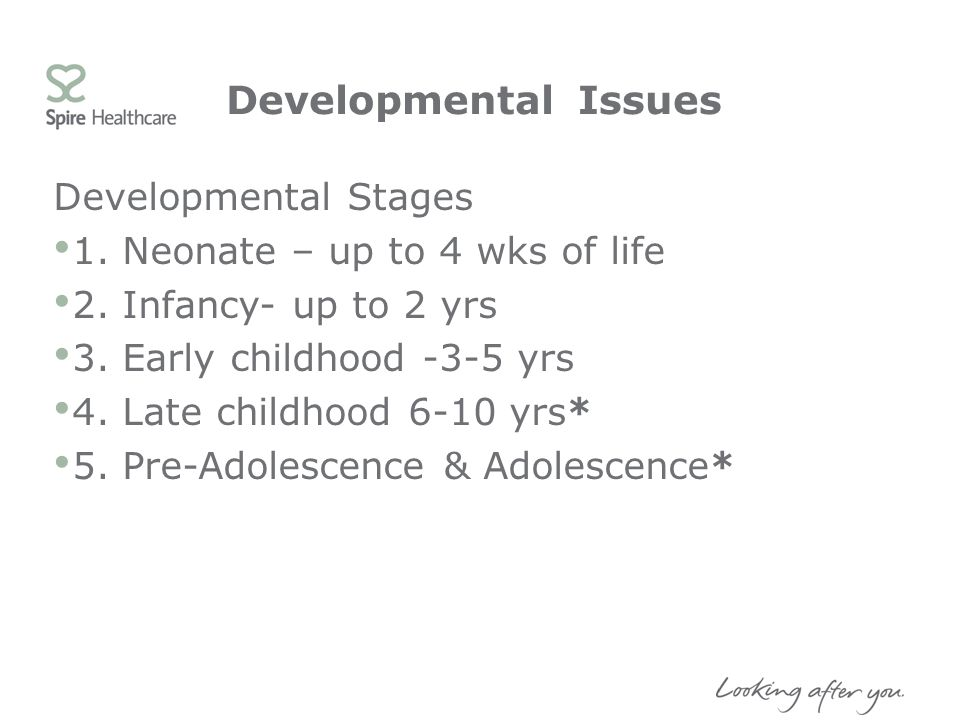 Developmental Issues Developmental Stages 1. Neonate – up to 4 wks of life 2. Infancy- up to 2 yrs 3. Early childhood -3-5 yrs 4. Late childhood 6-10