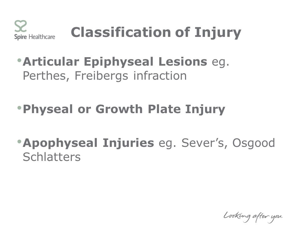 Classification of Injury Articular Epiphyseal Lesions eg. Perthes, Freibergs infraction Physeal or Growth Plate Injury Apophyseal Injuries eg. Severs,
