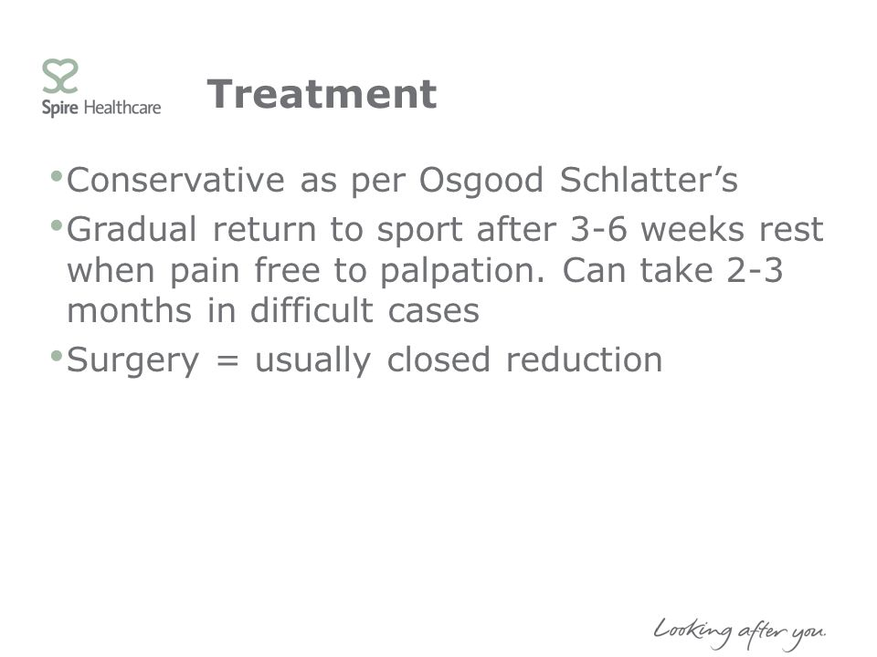 Treatment Conservative as per Osgood Schlatters Gradual return to sport after 3-6 weeks rest when pain free to palpation. Can take 2-3 months in diffi