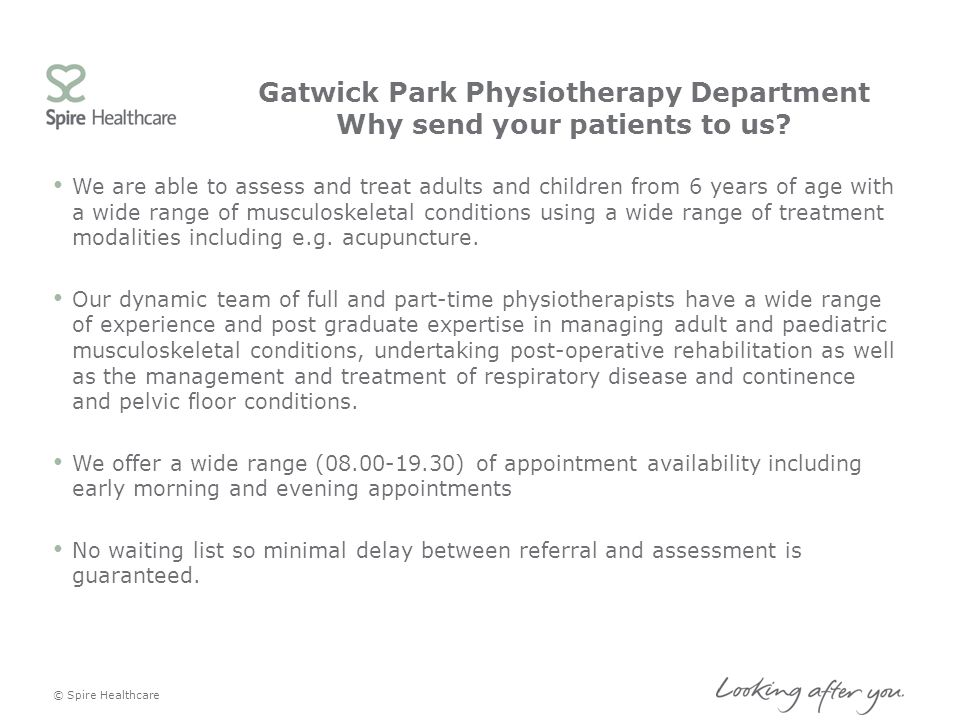 Gatwick Park Physiotherapy Department Why send your patients to us? We are able to assess and treat adults and children from 6 years of age with a wid