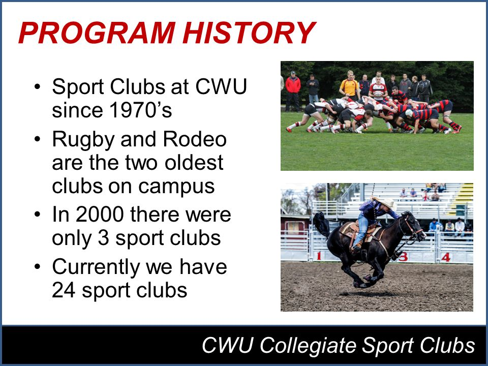 PROGRAM HISTORY Sport Clubs at CWU since 1970s Rugby and Rodeo are the two oldest clubs on campus In 2000 there were only 3 sport clubs Currently we have 24 sport clubs CWU Collegiate Sport Clubs