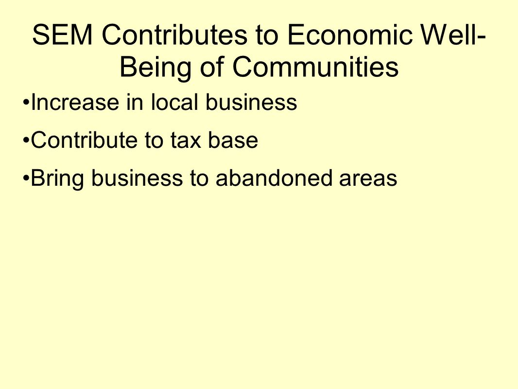 SEM Contributes to Economic Well- Being of Communities Increase in local business Contribute to tax base Bring business to abandoned areas