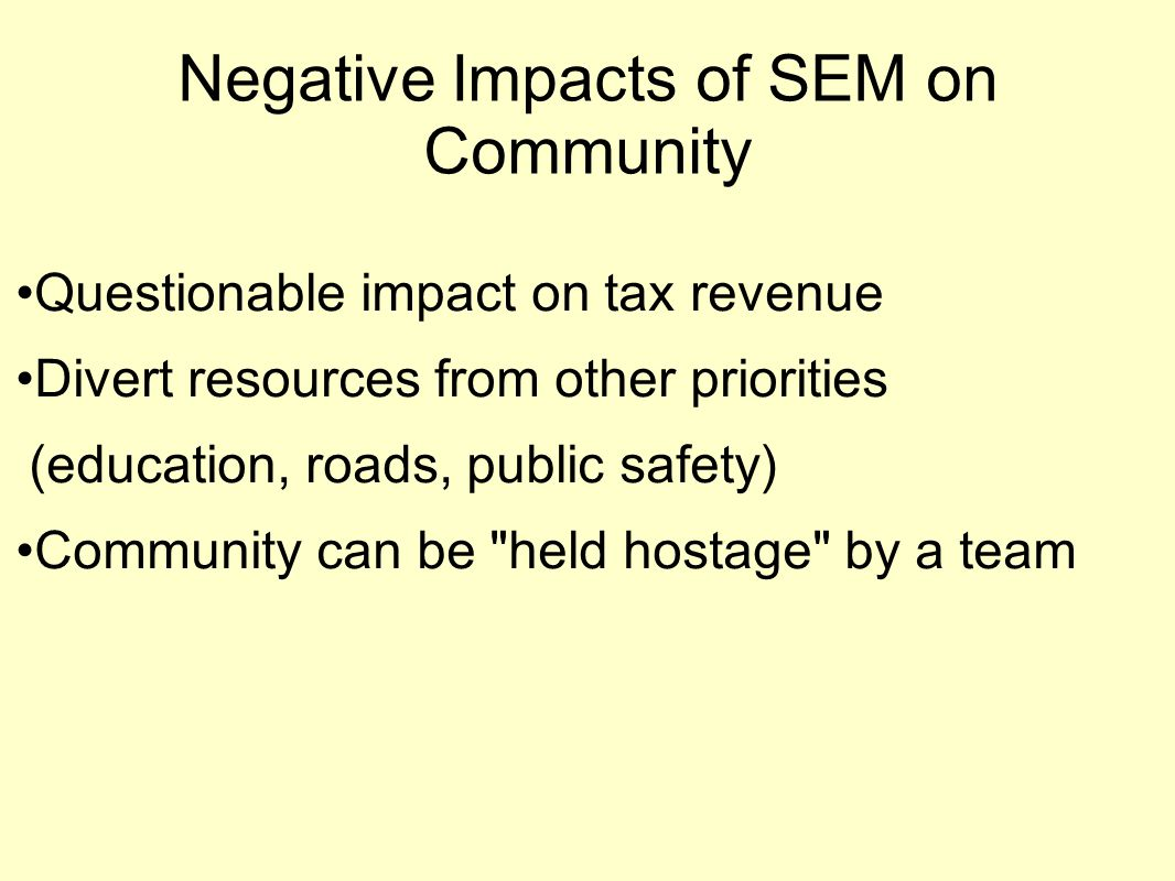 Negative Impacts of SEM on Community Questionable impact on tax revenue Divert resources from other priorities (education, roads, public safety) Community can be held hostage by a team