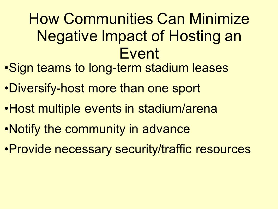 How Communities Can Minimize Negative Impact of Hosting an Event Sign teams to long-term stadium leases Diversify-host more than one sport Host multip