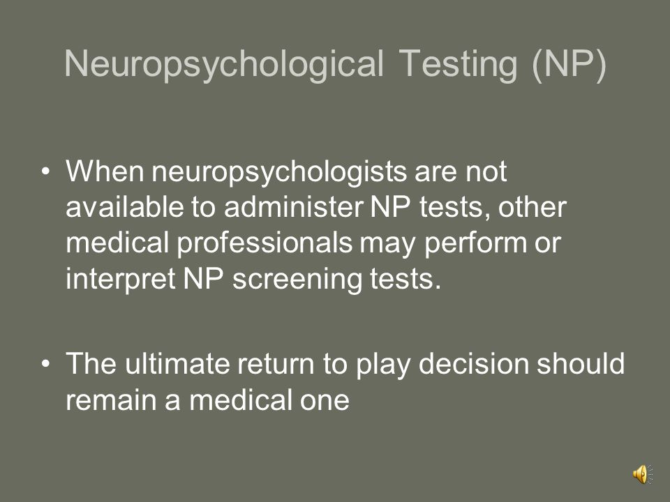 Role of Neuropsychological Testing: Cognitive Function Neuropsychological testing in concussion has been shown to be of clinical value Cognitive recovery may occasionally precede or more commonly follow clinical symptom resolution suggesting that the assessment of cognitive function could be an important component in any return to play protocol