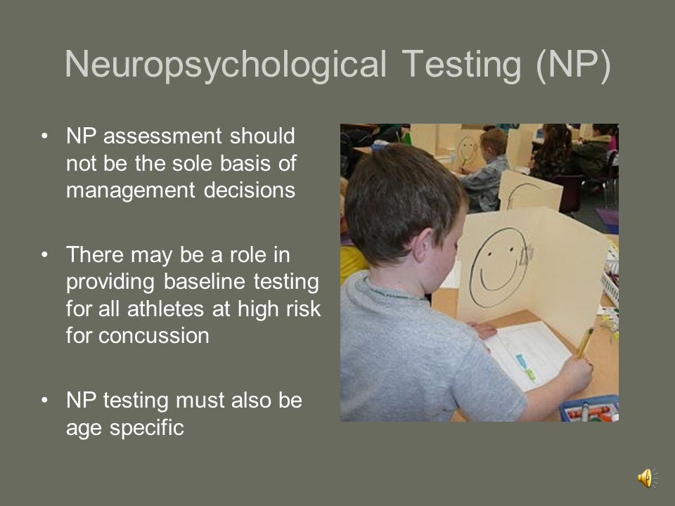 Neuropsychological Testing (NP) In the majority of cases, NP testing will be used to assist return to play decisions and will not be done until the pa