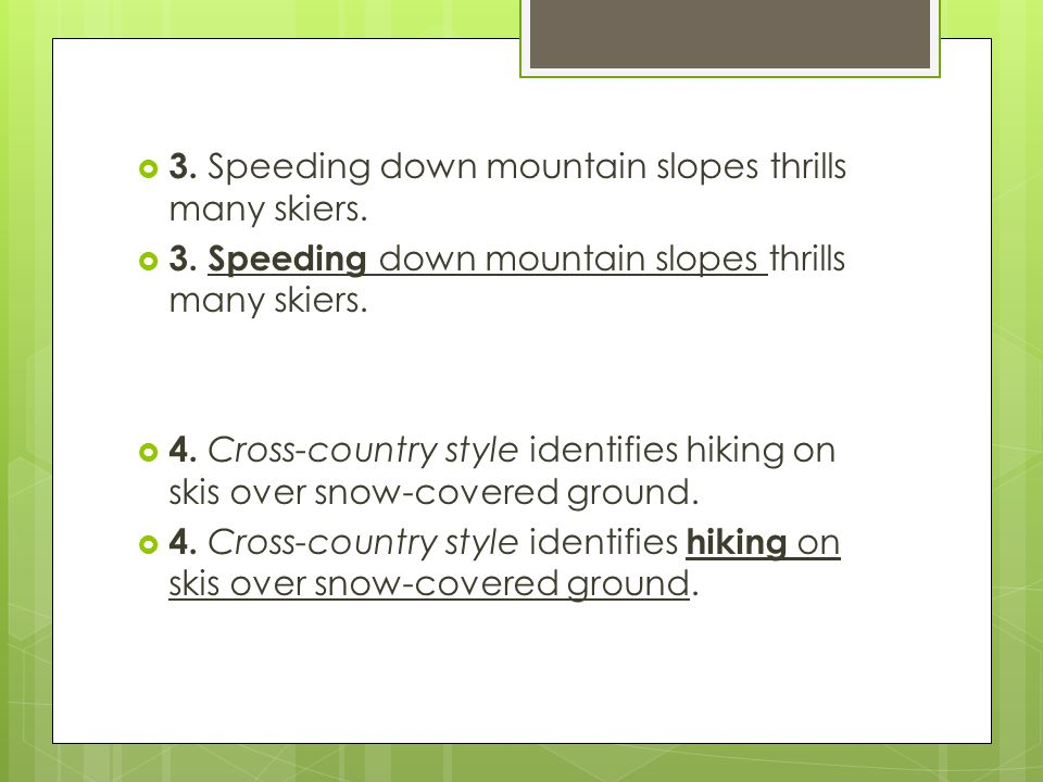 3. Speeding down mountain slopes thrills many skiers. 4. Cross-country style identifies hiking on skis over snow-covered ground.