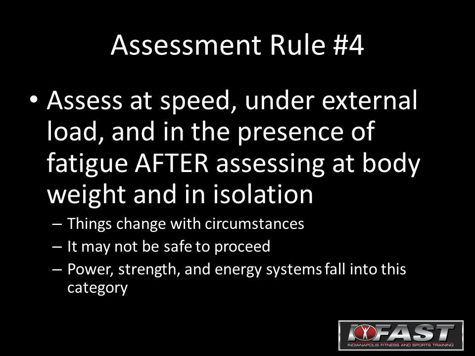 Assessment Rule #4 Assess at speed, under external load, and in the presence of fatigue AFTER assessing at body weight and in isolation – Things chang