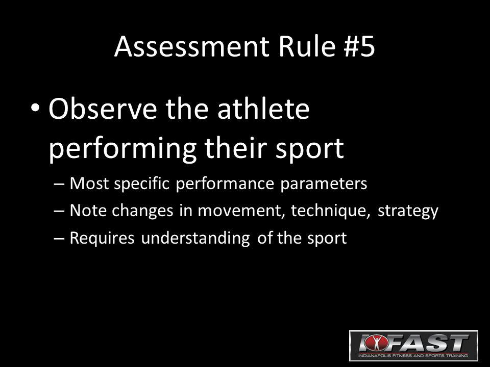 Assessment Rule #5 Observe the athlete performing their sport – Most specific performance parameters – Note changes in movement, technique, strategy –
