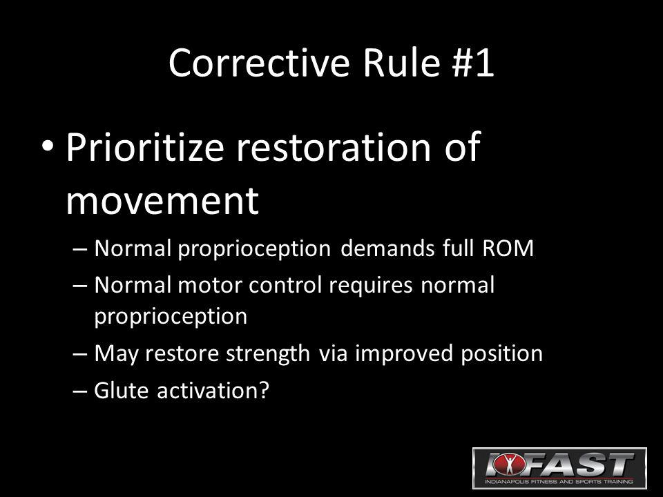 Corrective Rule #1 Prioritize restoration of movement – Normal proprioception demands full ROM – Normal motor control requires normal proprioception –