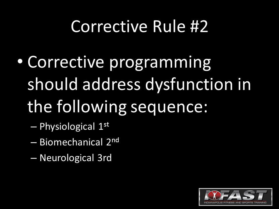 Corrective Rule #2 Corrective programming should address dysfunction in the following sequence: – Physiological 1 st – Biomechanical 2 nd – Neurological 3rd