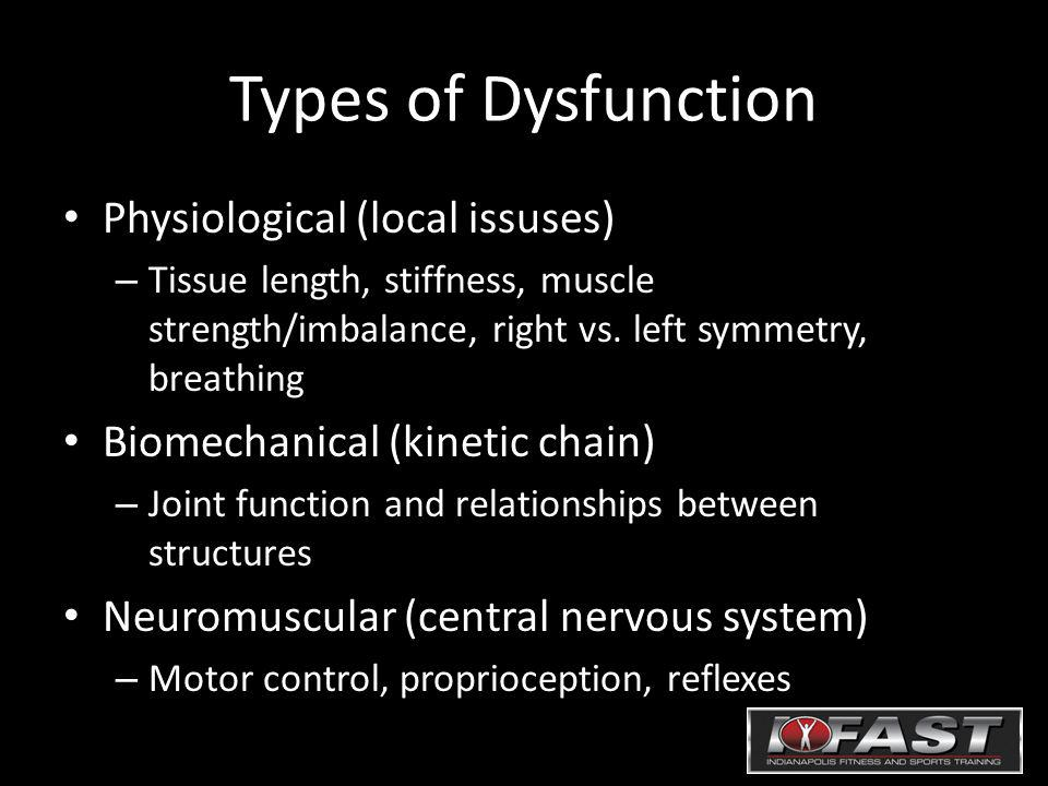 Types of Dysfunction Physiological (local issuses) – Tissue length, stiffness, muscle strength/imbalance, right vs.