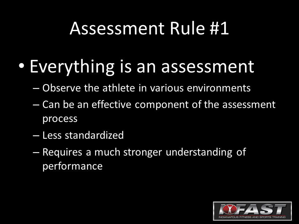 Assessment Rule #1 Everything is an assessment – Observe the athlete in various environments – Can be an effective component of the assessment process