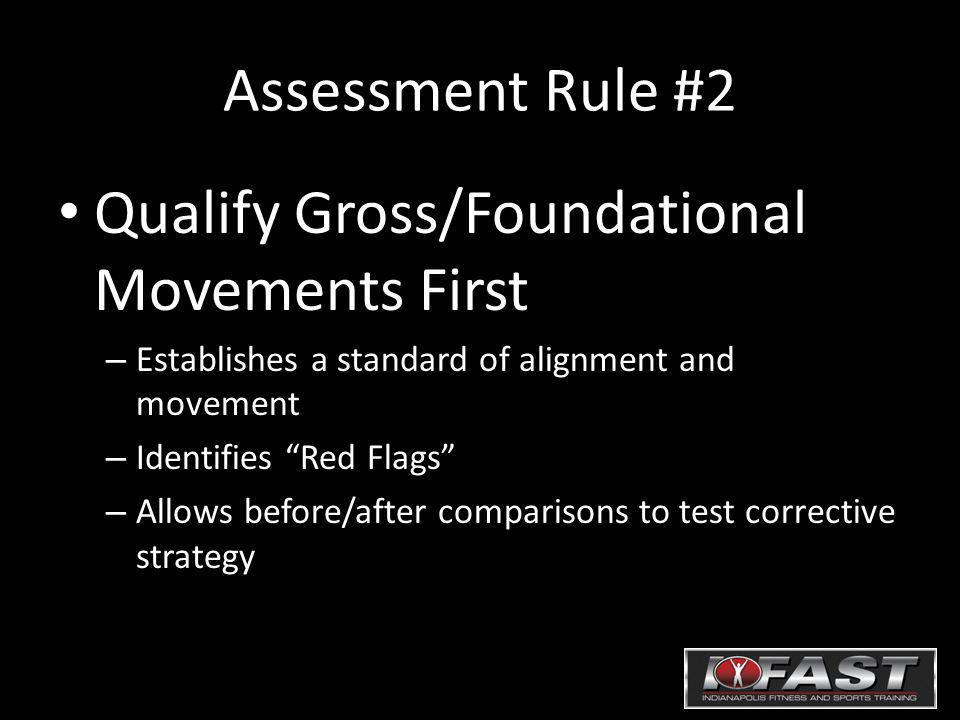 Assessment Rule #2 Qualify Gross/Foundational Movements First – Establishes a standard of alignment and movement – Identifies Red Flags – Allows before/after comparisons to test corrective strategy