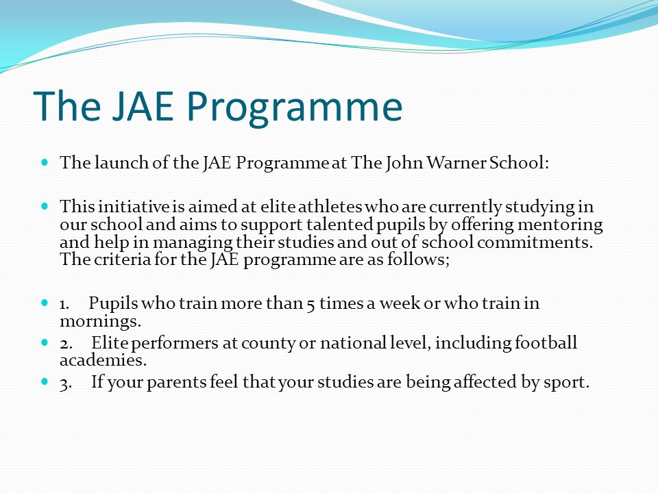 The JAE Programme The launch of the JAE Programme at The John Warner School: This initiative is aimed at elite athletes who are currently studying in our school and aims to support talented pupils by offering mentoring and help in managing their studies and out of school commitments.