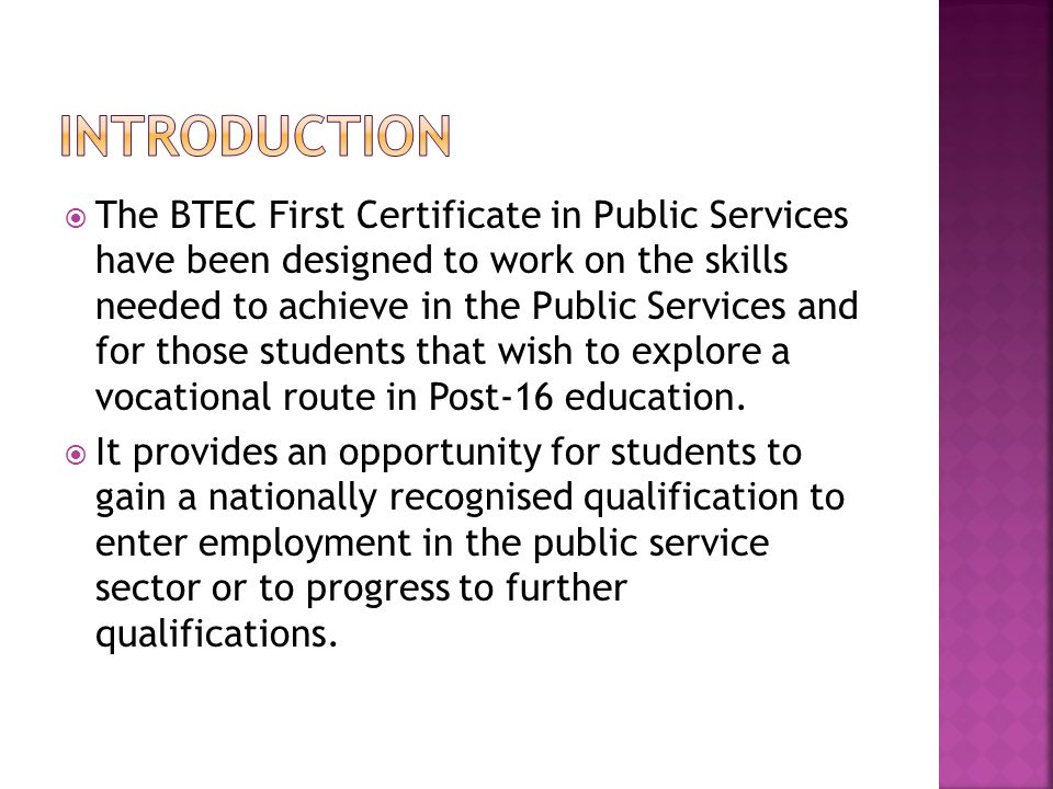 The BTEC First Certificate in Public Services have been designed to work on the skills needed to achieve in the Public Services and for those students that wish to explore a vocational route in Post-16 education.