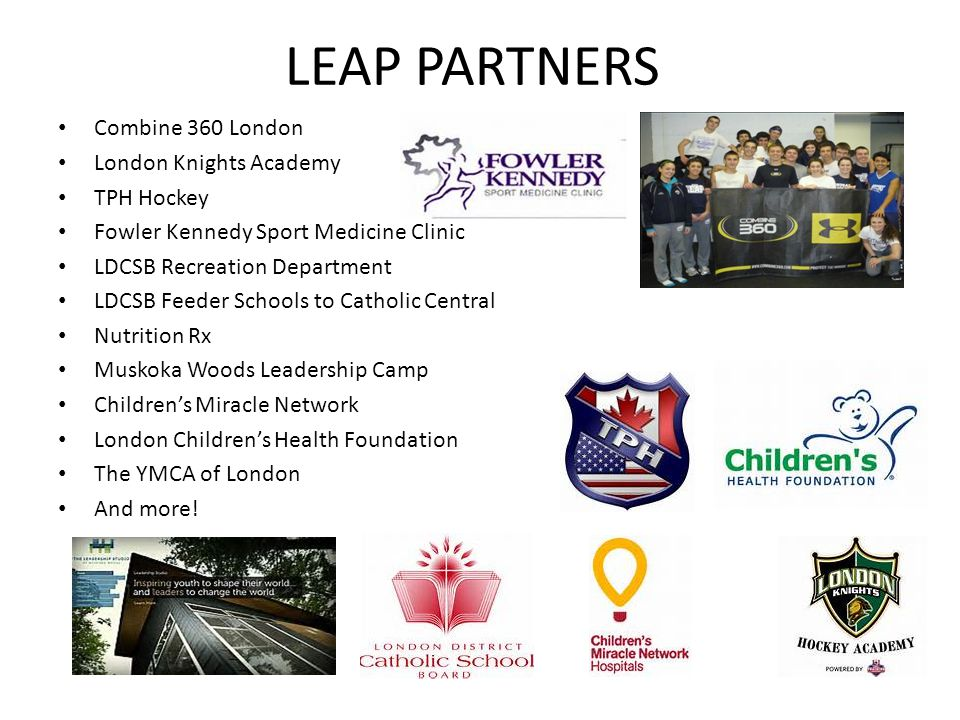 LEAP PARTNERS Combine 360 London London Knights Academy TPH Hockey Fowler Kennedy Sport Medicine Clinic LDCSB Recreation Department LDCSB Feeder Schools to Catholic Central Nutrition Rx Muskoka Woods Leadership Camp Childrens Miracle Network London Childrens Health Foundation The YMCA of London And more!