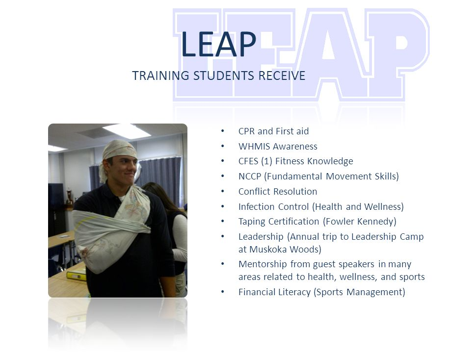 LEAP TRAINING STUDENTS RECEIVE CPR and First aid WHMIS Awareness CFES (1) Fitness Knowledge NCCP (Fundamental Movement Skills) Conflict Resolution Infection Control (Health and Wellness) Taping Certification (Fowler Kennedy) Leadership (Annual trip to Leadership Camp at Muskoka Woods) Mentorship from guest speakers in many areas related to health, wellness, and sports Financial Literacy (Sports Management)