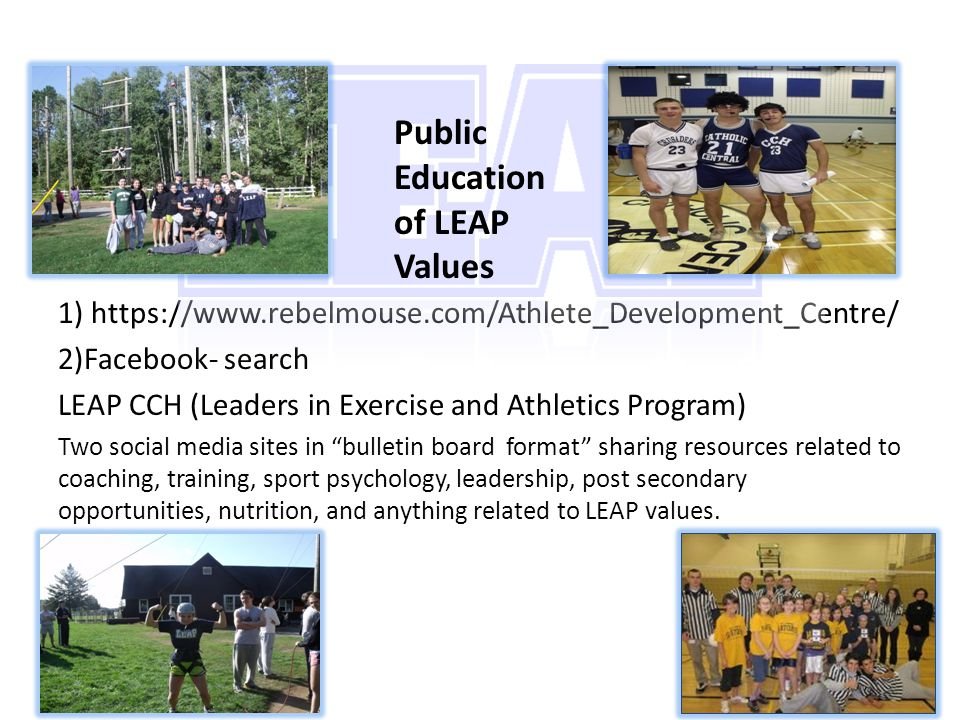 1) https://www.rebelmouse.com/Athlete_Development_Centre/ 2)Facebook- search LEAP CCH (Leaders in Exercise and Athletics Program) Two social media sites in bulletin board format sharing resources related to coaching, training, sport psychology, leadership, post secondary opportunities, nutrition, and anything related to LEAP values.