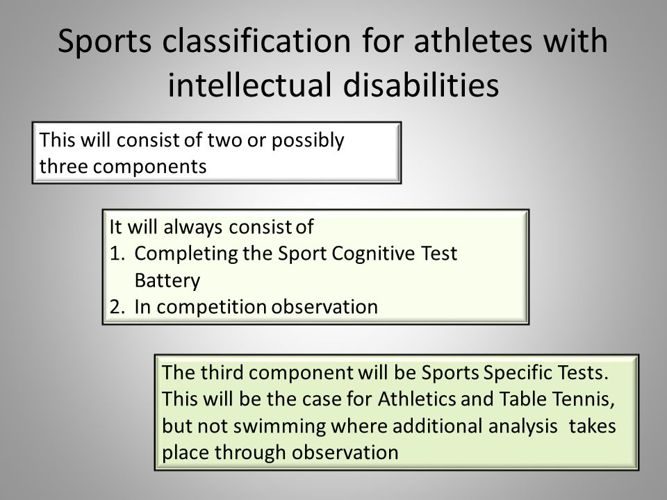 Sports classification for athletes with intellectual disabilities This will consist of two or possibly three components It will always consist of 1.Co