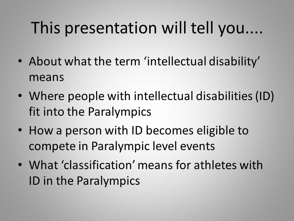 This presentation will tell you.... About what the term intellectual disability means Where people with intellectual disabilities (ID) fit into the Pa