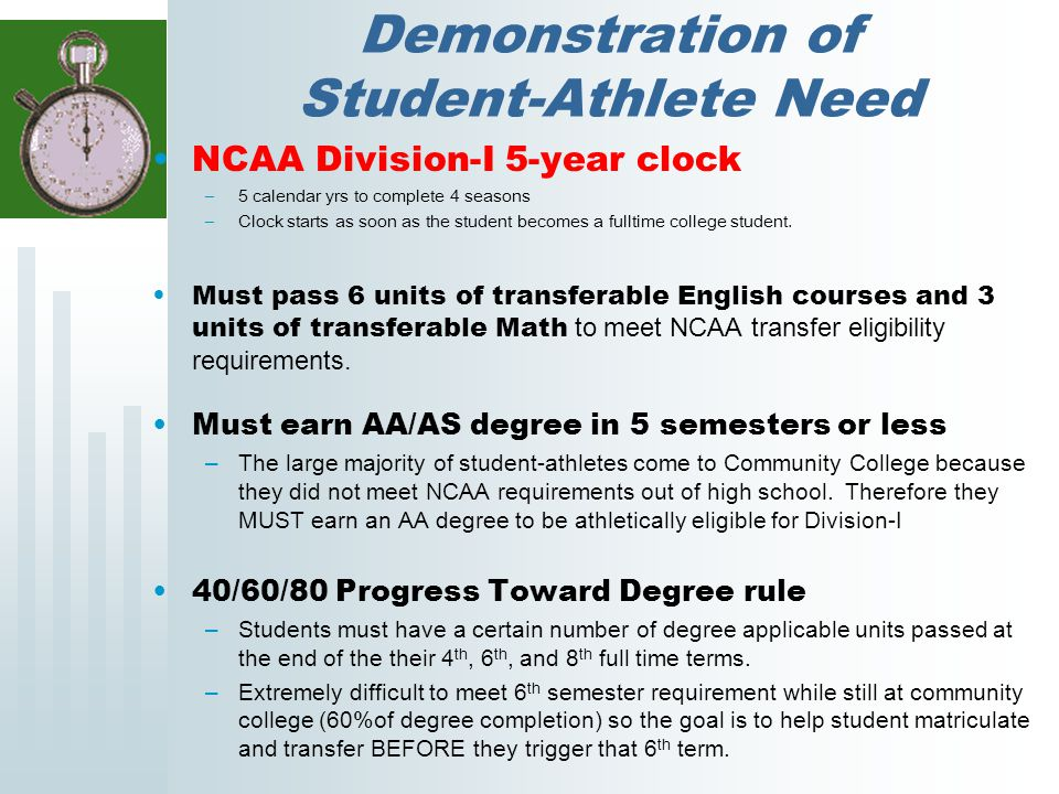 Demonstration of Student-Athlete Need NCAA Division-I 5-year clock –5 calendar yrs to complete 4 seasons –Clock starts as soon as the student becomes a fulltime college student.
