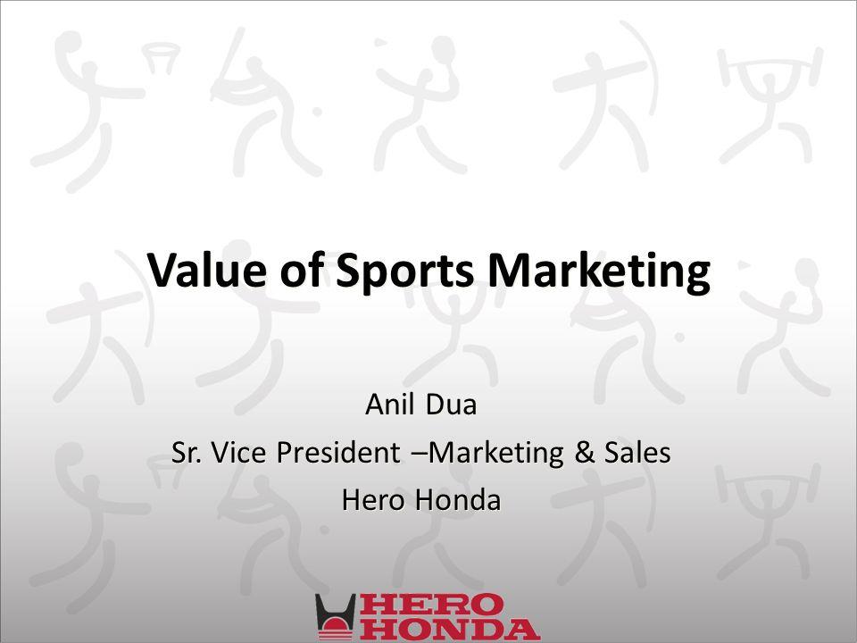 Value of Sports Marketing Anil Dua Sr. Vice President –Marketing & Sales Hero Honda Anil Dua Sr.
