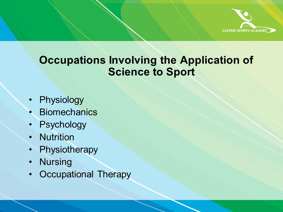 Occupations Involving the Application of Science to Sport Physiology Biomechanics Psychology Nutrition Physiotherapy Nursing Occupational Therapy