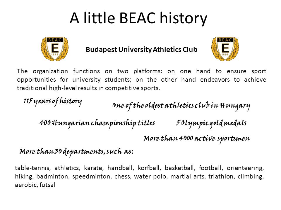 A little BEAC history Budapest University Athletics Club 115 years of history 5 Olympic gold medals More than 4000 active sportsmen The organization functions on two platforms: on one hand to ensure sport opportunities for university students; on the other hand endeavors to achieve traditional high-level results in competitive sports.