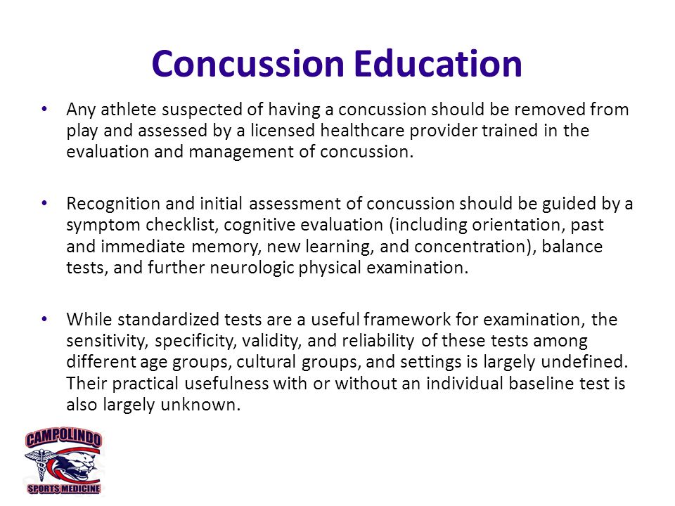 Concussion Education Any athlete suspected of having a concussion should be removed from play and assessed by a licensed healthcare provider trained in the evaluation and management of concussion.