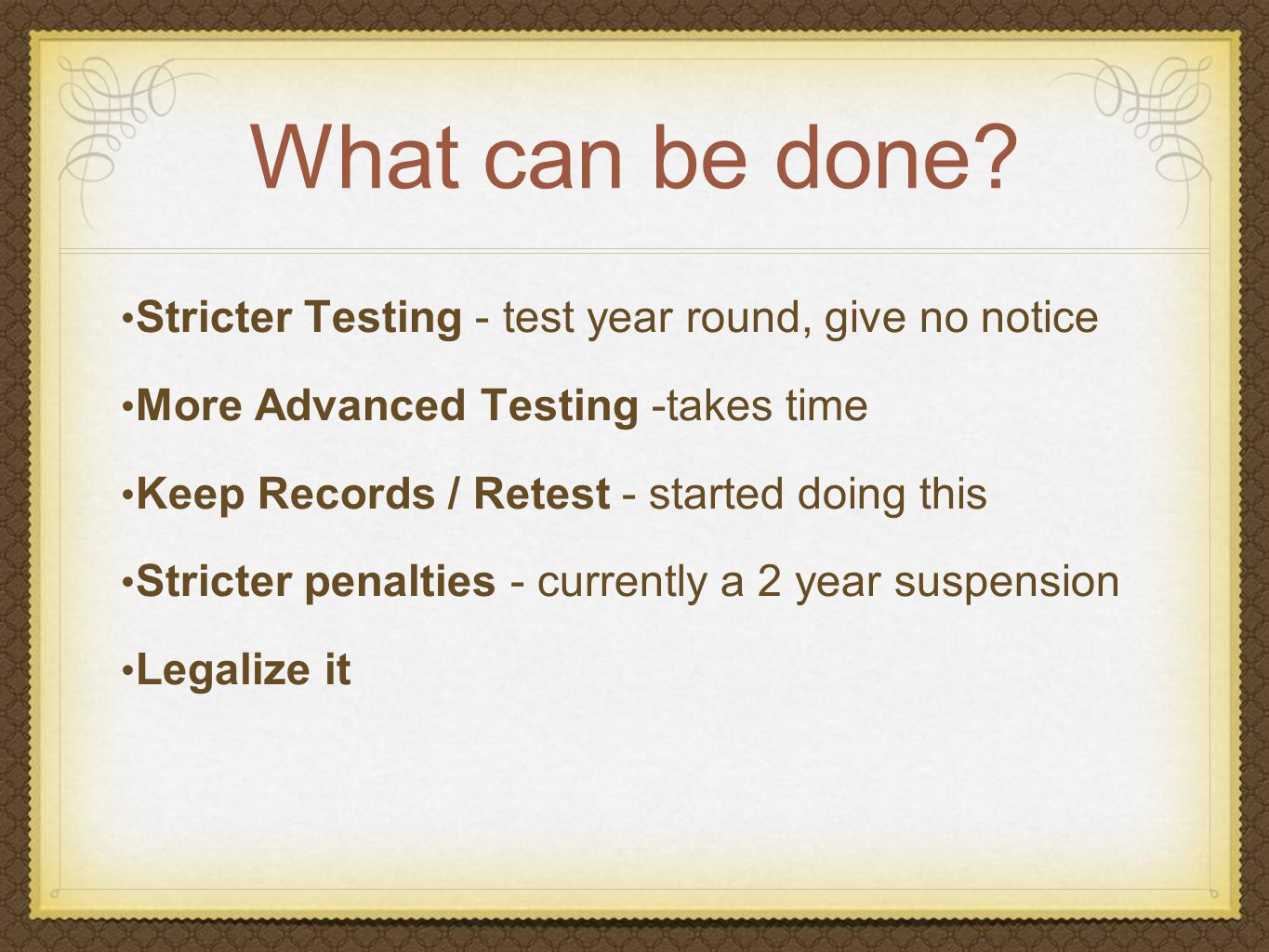 What can be done? Stricter Testing - test year round, give no notice More Advanced Testing -takes time Keep Records / Retest - started doing this Stri