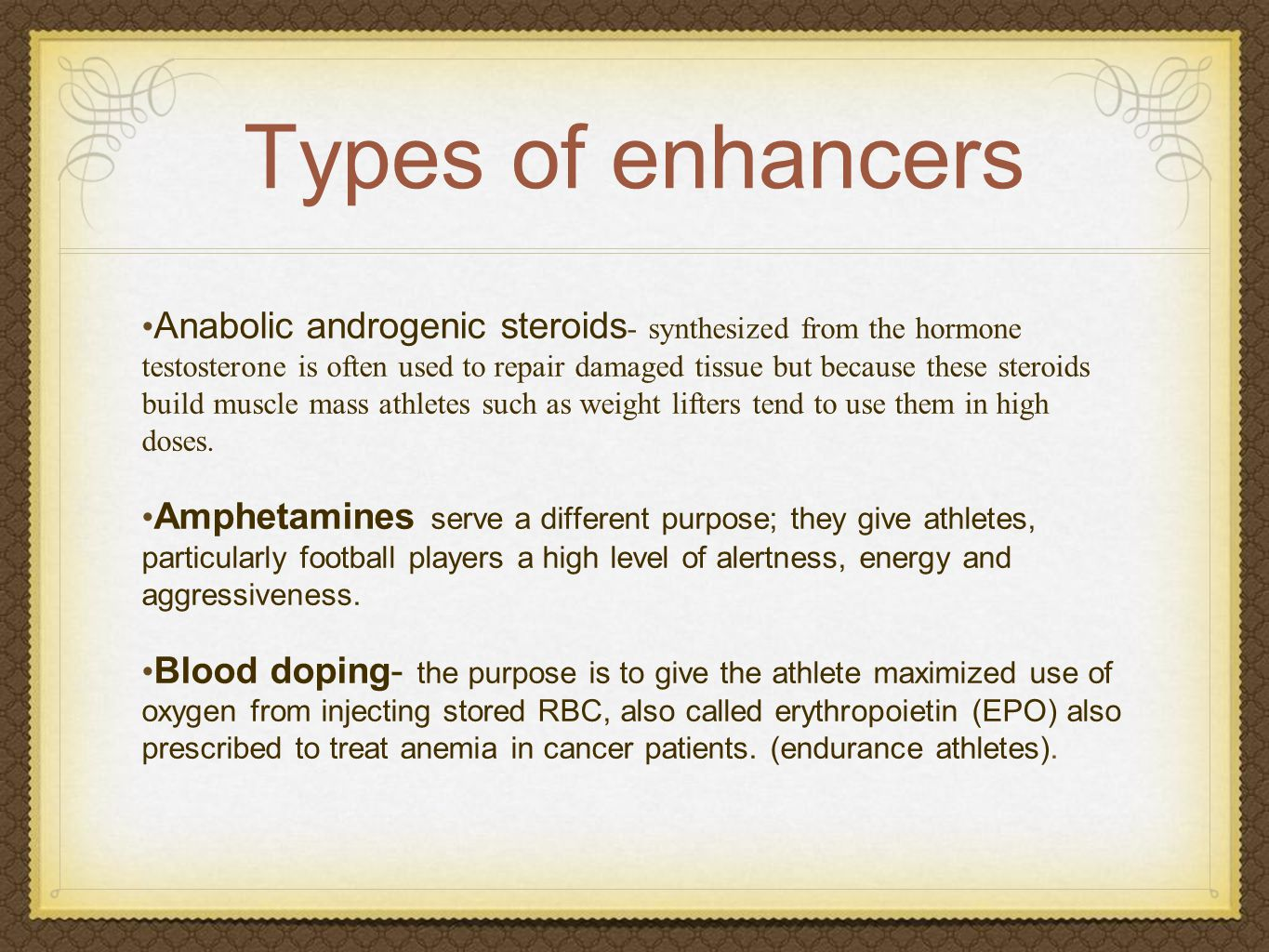 Types of enhancers Anabolic androgenic steroids - synthesized from the hormone testosterone is often used to repair damaged tissue but because these steroids build muscle mass athletes such as weight lifters tend to use them in high doses.