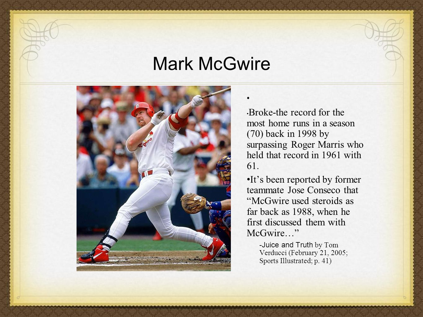 Mark McGwire Broke-the record for the most home runs in a season (70) back in 1998 by surpassing Roger Marris who held that record in 1961 with 61.