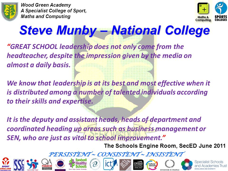 Wood Green Academy A Specialist College of Sport, Maths and Computing PERSISTENT ~ CONSISTENT ~ INSISTENT Steve Munby – National College The Schools E