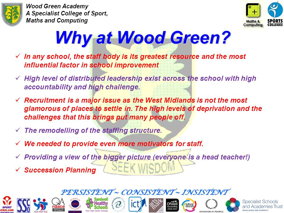 Wood Green Academy A Specialist College of Sport, Maths and Computing PERSISTENT ~ CONSISTENT ~ INSISTENT Why at Wood Green? In any school, the staff