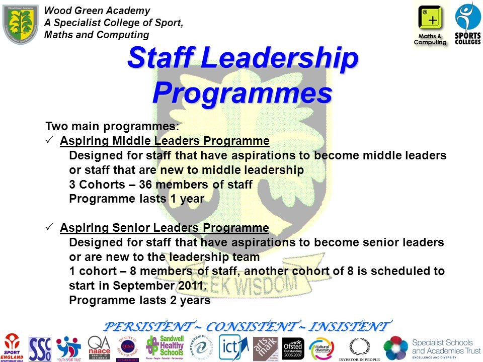 Wood Green Academy A Specialist College of Sport, Maths and Computing PERSISTENT ~ CONSISTENT ~ INSISTENT Staff Leadership Programmes Two main program