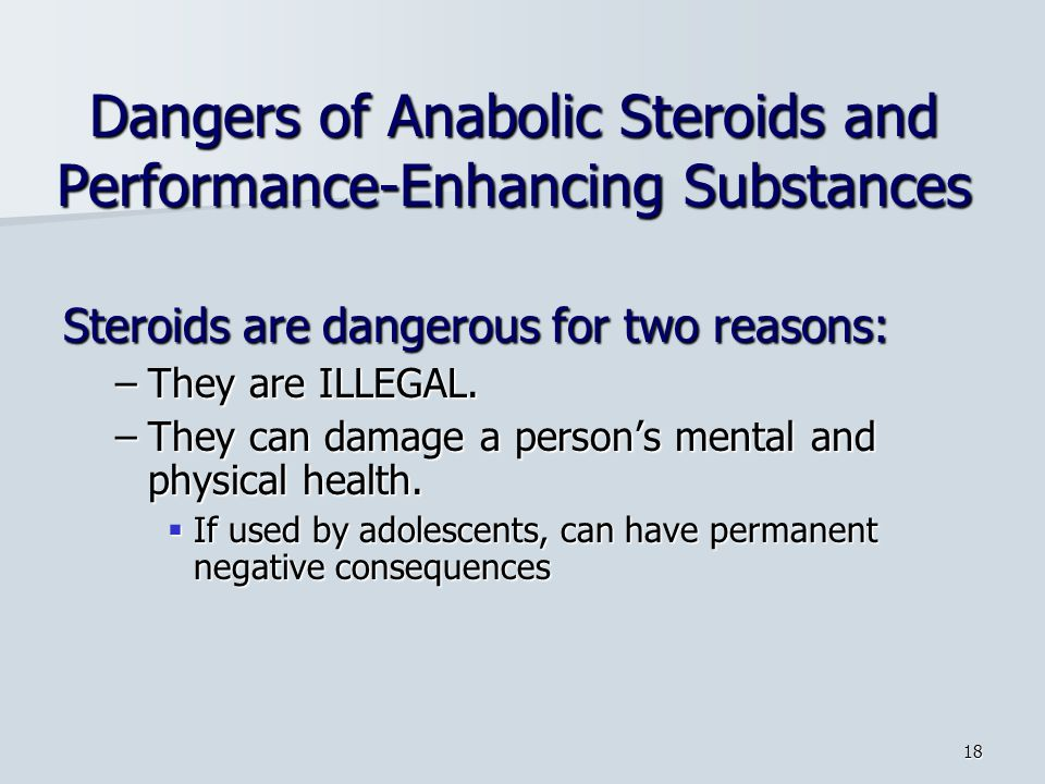 18 Dangers of Anabolic Steroids and Performance-Enhancing Substances Steroids are dangerous for two reasons: –They are ILLEGAL.
